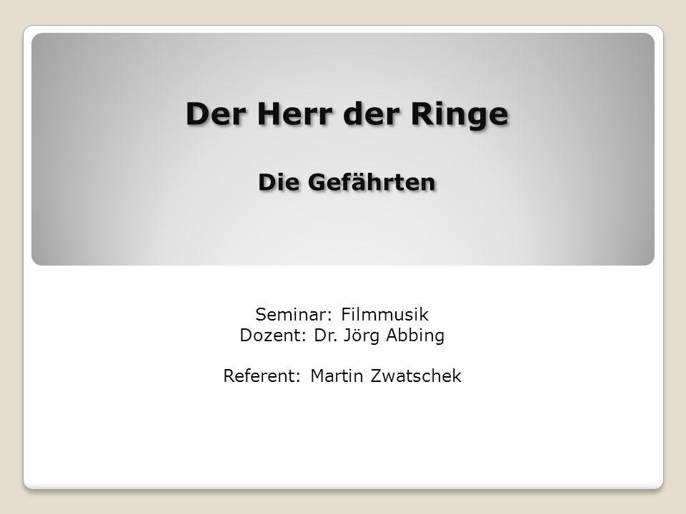 Der Herr der Ringe Die Gefährten Der Herr der Ringe Die Gefährten Seminar: Filmmusik Dozent: Dr. Jörg Abbing Referent: Martin Zwatschek