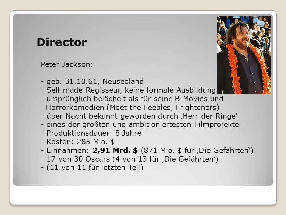 Director Peter Jackson: - geb. 31.10.61, Neuseeland - Self-made Regisseur, keine formale Ausbildung - ursprünglich belächelt als für seine B-Movies un