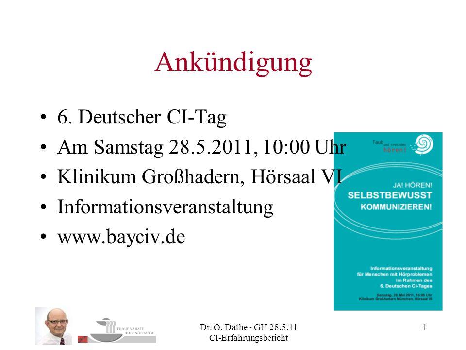 Dr. O. Dathe - GH 28.5.11 CI-Erfahrungsbericht 1 Ankündigung 6. Deutscher CI-Tag Am Samstag 28.5.2011, 10:00 Uhr Klinikum Großhadern, Hörsaal VI Infor