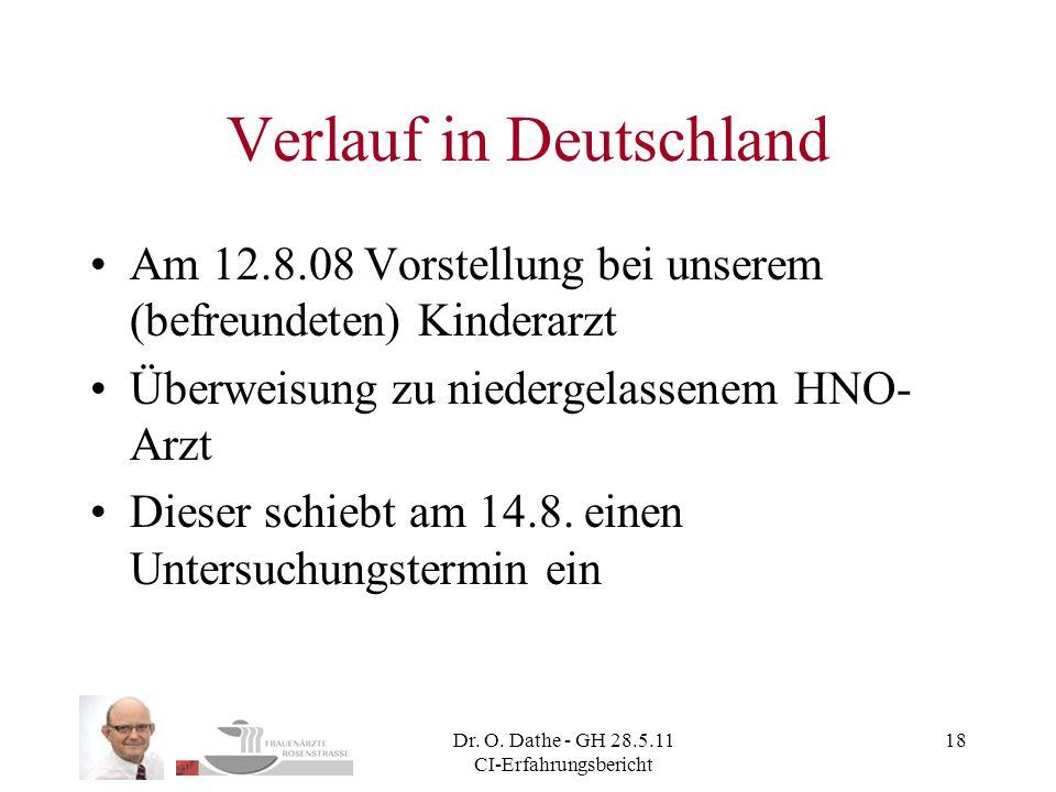 Dr. O. Dathe - GH 28.5.11 CI-Erfahrungsbericht 18 Verlauf in Deutschland Am 12.8.08 Vorstellung bei unserem (befreundeten) Kinderarzt Überweisung zu n