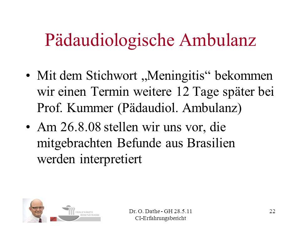 Dr. O. Dathe - GH 28.5.11 CI-Erfahrungsbericht 22 Pädaudiologische Ambulanz Mit dem Stichwort Meningitis bekommen wir einen Termin weitere 12 Tage spä