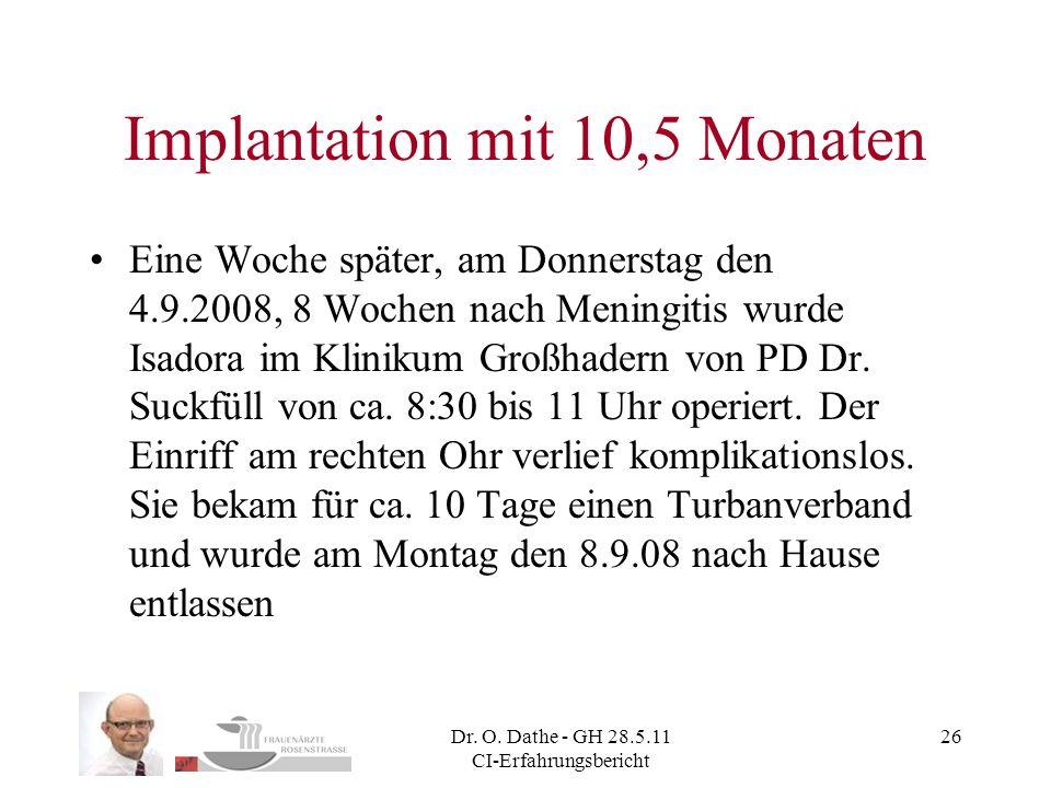 Dr. O. Dathe - GH 28.5.11 CI-Erfahrungsbericht 26 Implantation mit 10,5 Monaten Eine Woche später, am Donnerstag den 4.9.2008, 8 Wochen nach Meningiti