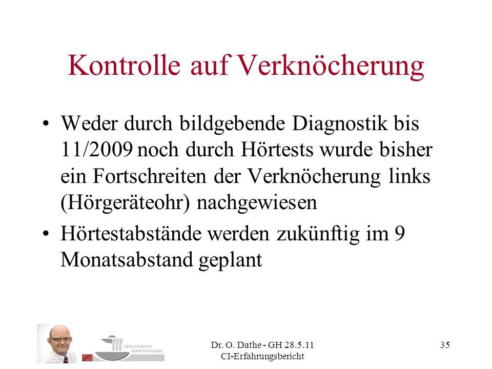 Dr. O. Dathe - GH 28.5.11 CI-Erfahrungsbericht 35 Kontrolle auf Verknöcherung Weder durch bildgebende Diagnostik bis 11/2009 noch durch Hörtests wurde