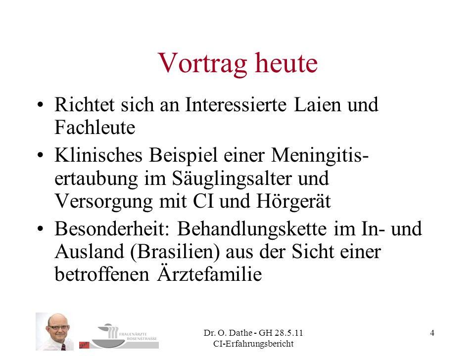 Dr. O. Dathe - GH 28.5.11 CI-Erfahrungsbericht 4 Vortrag heute Richtet sich an Interessierte Laien und Fachleute Klinisches Beispiel einer Meningitis-