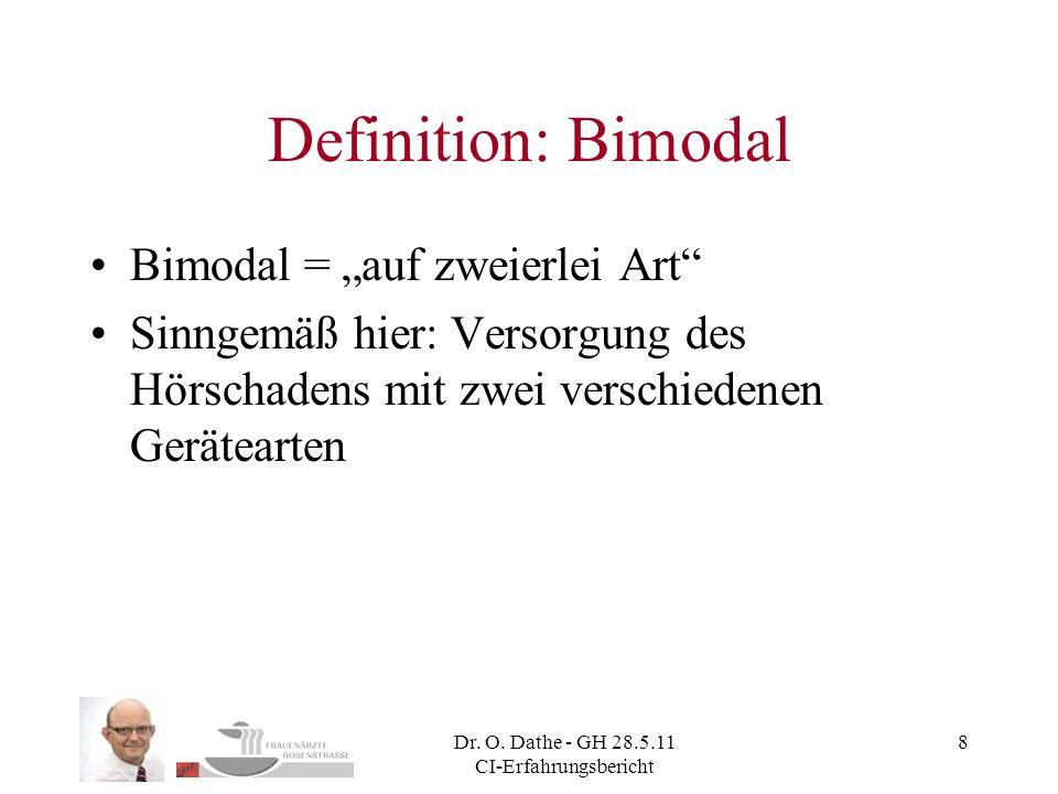 Dr. O. Dathe - GH 28.5.11 CI-Erfahrungsbericht 8 Definition: Bimodal Bimodal = auf zweierlei Art Sinngemäß hier: Versorgung des Hörschadens mit zwei v