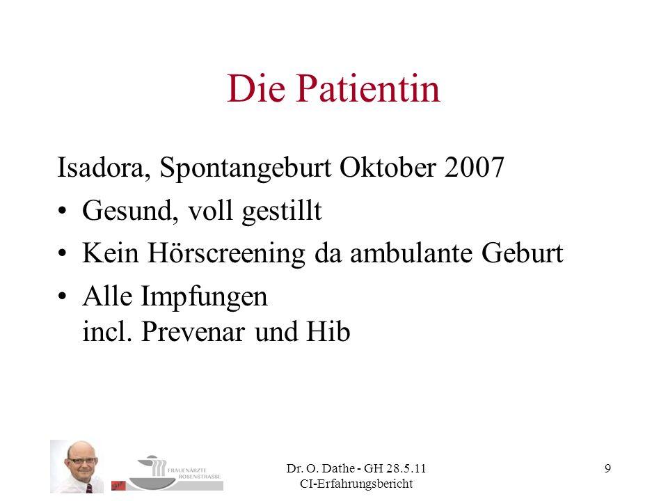 Dr. O. Dathe - GH 28.5.11 CI-Erfahrungsbericht 9 Die Patientin Isadora, Spontangeburt Oktober 2007 Gesund, voll gestillt Kein Hörscreening da ambulant