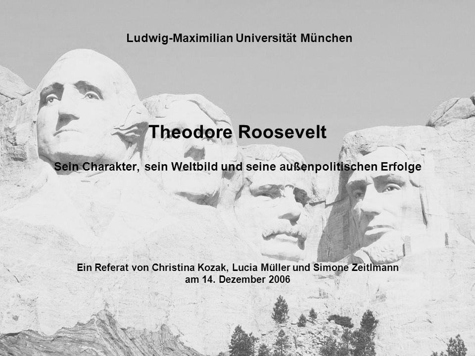 Theodore Roosevelt Sein Charakter, sein Weltbild und seine außenpolitischen Erfolge Ein Referat von Christina Kozak, Lucia Müller und Simone Zeitlmann am 14.