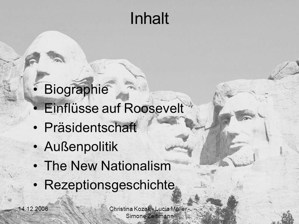 14.12.2006Christina Kozak - Lucia Müller - Simone Zeitlmann Inhalt Biographie Einflüsse auf Roosevelt Präsidentschaft Außenpolitik The New Nationalism
