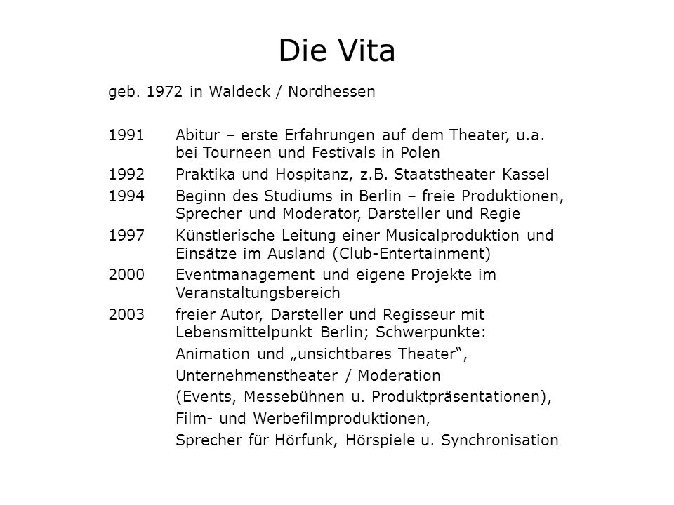Die Vita geb. 1972 in Waldeck / Nordhessen 1991 Abitur – erste Erfahrungen auf dem Theater, u.a. bei Tourneen und Festivals in Polen 1992Praktika und