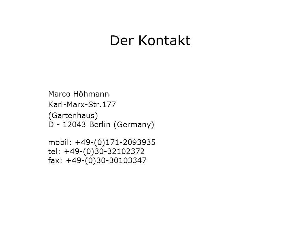 Der Kontakt Marco Höhmann Karl-Marx-Str.177 (Gartenhaus) D - 12043 Berlin (Germany) mobil: +49-(0)171-2093935 tel: +49-(0)30-32102372 fax: +49-(0)30-3