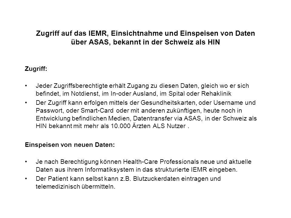 Zugriff auf das IEMR, Einsichtnahme und Einspeisen von Daten über ASAS, bekannt in der Schweiz als HIN Zugriff: Jeder Zugriffsberechtigte erhält Zugang zu diesen Daten, gleich wo er sich befindet, im Notdienst, im In-oder Ausland, im Spital oder Rehaklinik Der Zugriff kann erfolgen mittels der Gesundheitskarten, oder Username und Passwort, oder Smart-Card oder mit anderen zukünftigen, heute noch in Entwicklung befindlichen Medien, Datentransfer via ASAS, in der Schweiz als HIN bekannt mit mehr als 10.000 Ärzten ALS Nutzer.