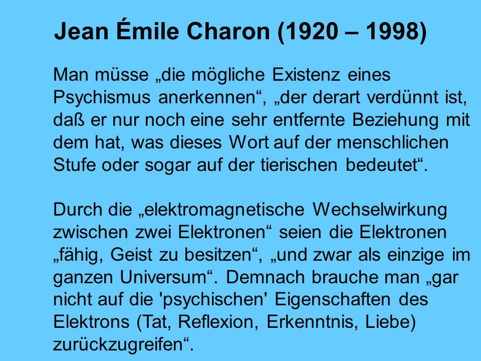 Jean Émile Charon (1920 – 1998) Man müsse die mögliche Existenz eines Psychismus anerkennen, der derart verdünnt ist, daß er nur noch eine sehr entfer
