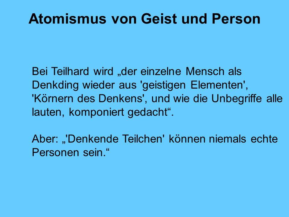 Atomismus von Geist und Person Bei Teilhard wird der einzelne Mensch als Denkding wieder aus 'geistigen Elementen', 'Körnern des Denkens', und wie die