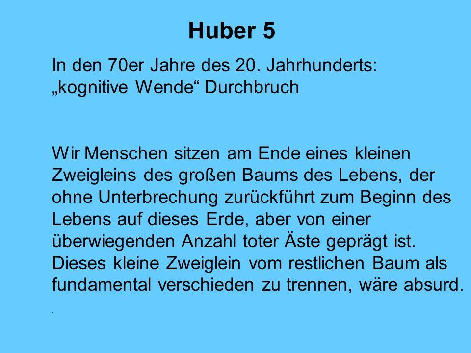 Huber 5 In den 70er Jahre des 20. Jahrhunderts: kognitive Wende Durchbruch Wir Menschen sitzen am Ende eines kleinen Zweigleins des großen Baums des L