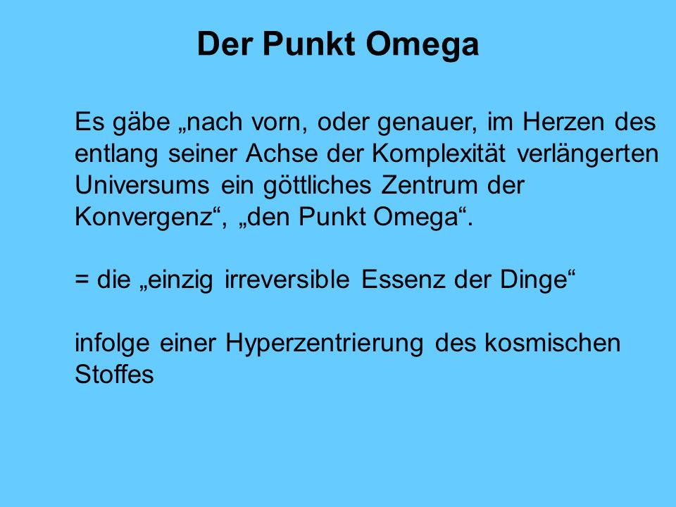 Der Punkt Omega Es gäbe nach vorn, oder genauer, im Herzen des entlang seiner Achse der Komplexität verlängerten Universums ein göttliches Zentrum der