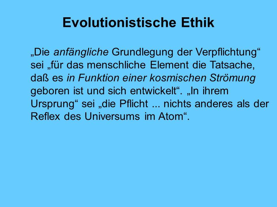Evolutionistische Ethik Die anfängliche Grundlegung der Verpflichtung sei für das menschliche Element die Tatsache, daß es in Funktion einer kosmische