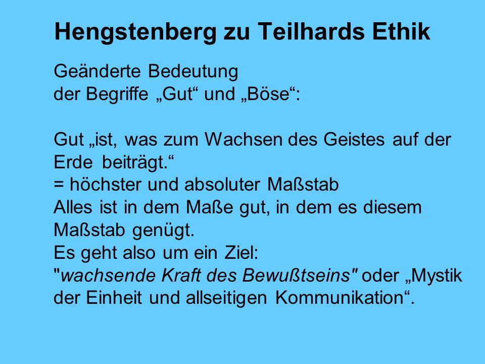 Hengstenberg zu Teilhards Ethik Geänderte Bedeutung der Begriffe Gut und Böse: Gut ist, was zum Wachsen des Geistes auf der Erde beiträgt. = höchster