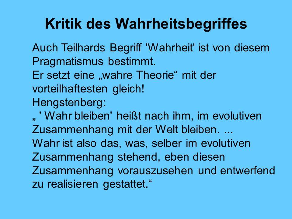 Kritik des Wahrheitsbegriffes Auch Teilhards Begriff 'Wahrheit' ist von diesem Pragmatismus bestimmt. Er setzt eine wahre Theorie mit der vorteilhafte