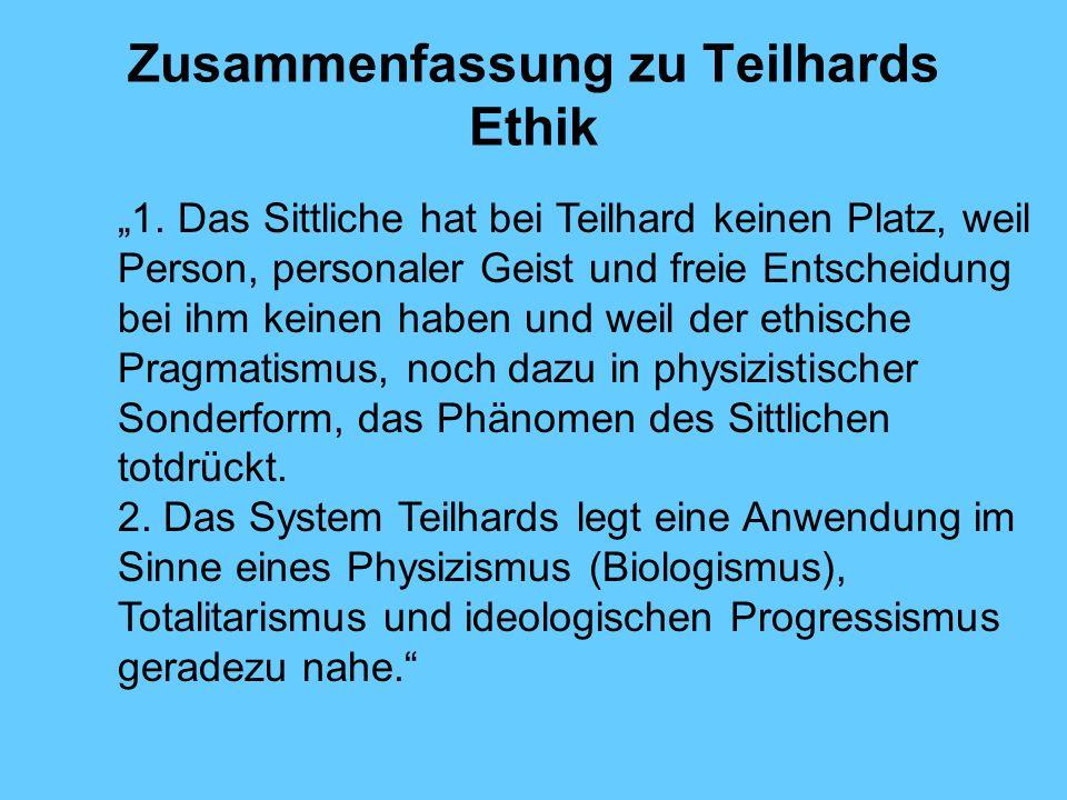 Zusammenfassung zu Teilhards Ethik 1. Das Sittliche hat bei Teilhard keinen Platz, weil Person, personaler Geist und freie Entscheidung bei ihm keinen