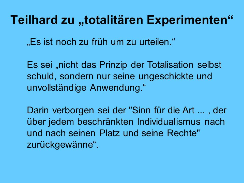 Teilhard zu totalitären Experimenten Es ist noch zu früh um zu urteilen. Es sei nicht das Prinzip der Totalisation selbst schuld, sondern nur seine un
