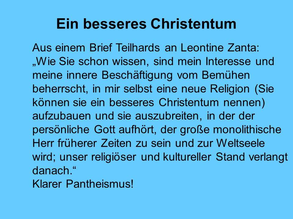 Ein besseres Christentum Aus einem Brief Teilhards an Leontine Zanta: Wie Sie schon wissen, sind mein Interesse und meine innere Beschäftigung vom Bem