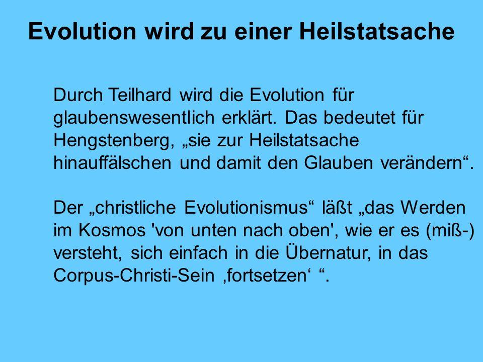 Evolution wird zu einer Heilstatsache Durch Teilhard wird die Evolution für glaubenswesentlich erklärt. Das bedeutet für Hengstenberg, sie zur Heilsta