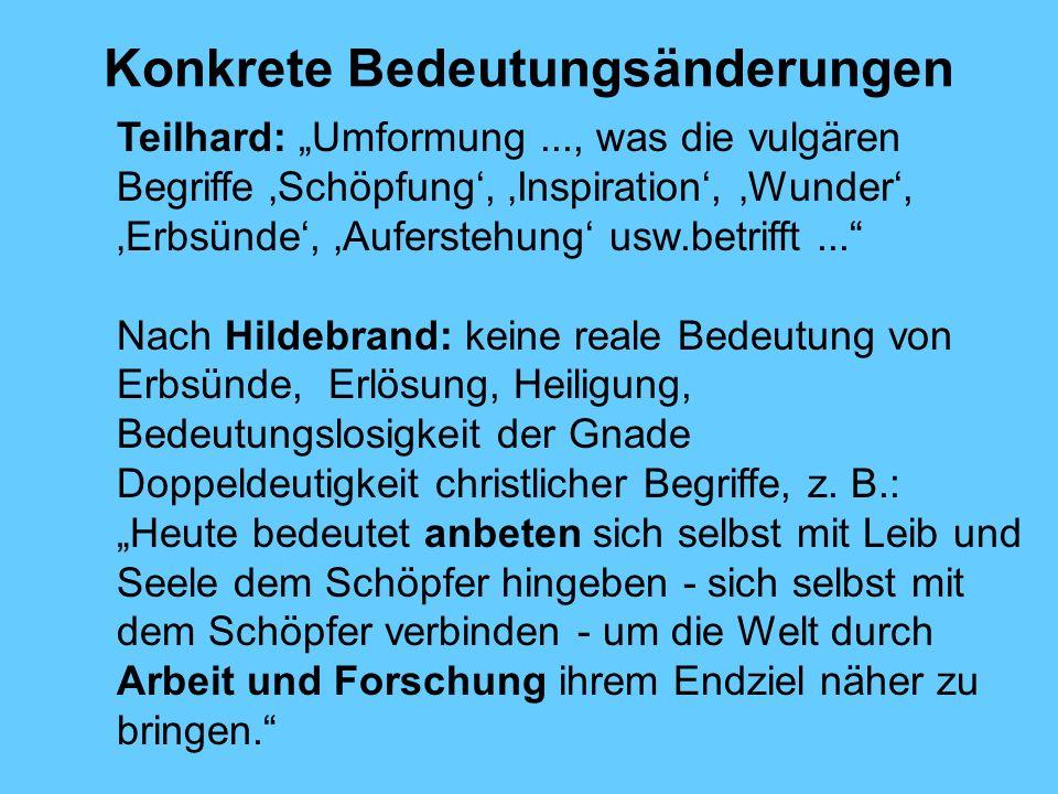 Konkrete Bedeutungsänderungen Teilhard: Umformung..., was die vulgären Begriffe Schöpfung, Inspiration, Wunder, Erbsünde, Auferstehung usw.betrifft...