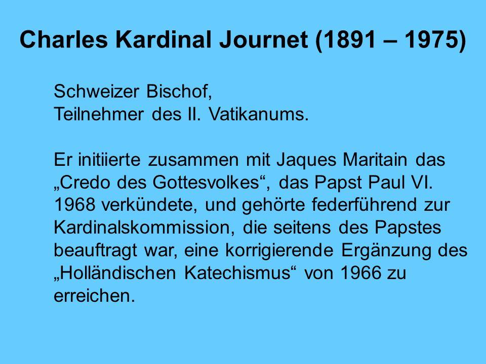 Charles Kardinal Journet (1891 – 1975) Schweizer Bischof, Teilnehmer des II. Vatikanums. Er initiierte zusammen mit Jaques Maritain das Credo des Gott