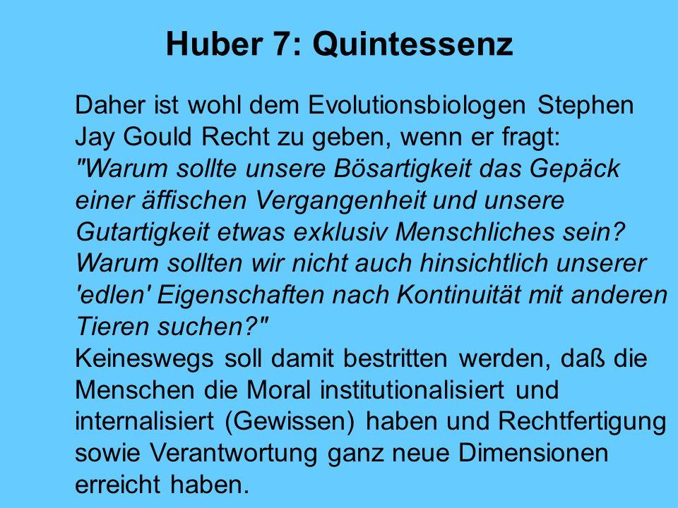 Huber 7: Quintessenz Daher ist wohl dem Evolutionsbiologen Stephen Jay Gould Recht zu geben, wenn er fragt: