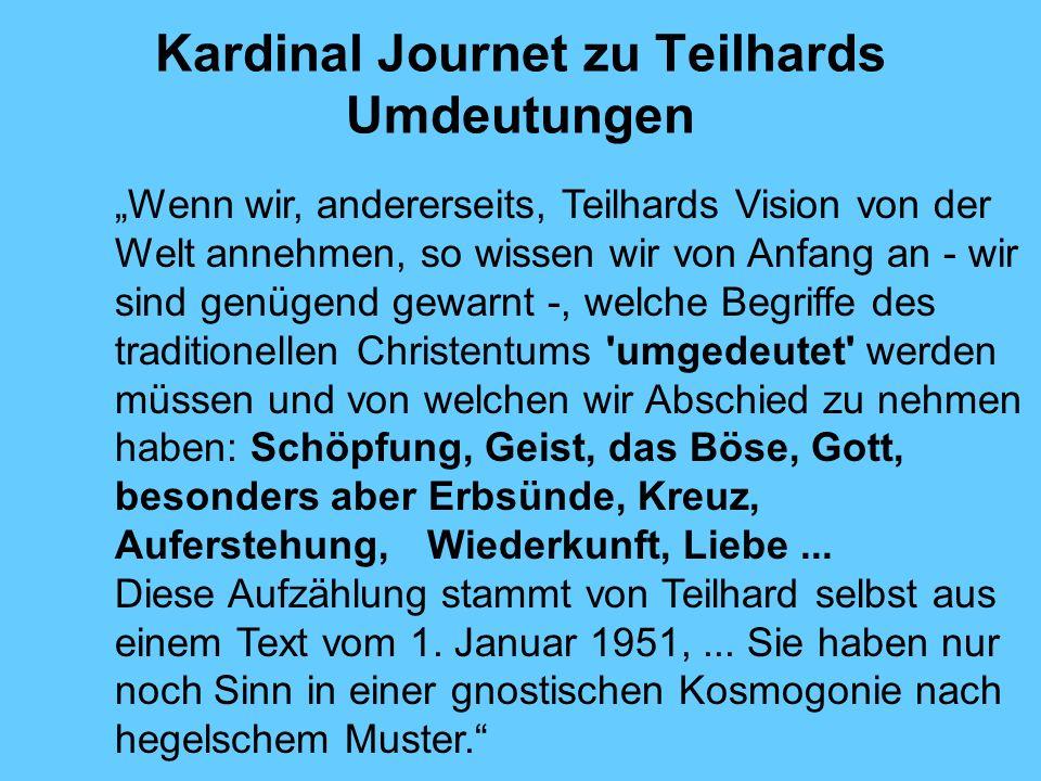 Kardinal Journet zu Teilhards Umdeutungen Wenn wir, andererseits, Teilhards Vision von der Welt annehmen, so wissen wir von Anfang an - wir sind genüg