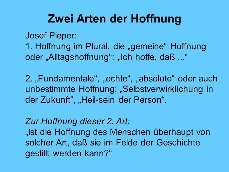 Zwei Arten der Hoffnung Josef Pieper: 1. Hoffnung im Plural, die gemeine Hoffnung oder Alltagshoffnung: Ich hoffe, daß... 2. Fundamentale, echte, abso