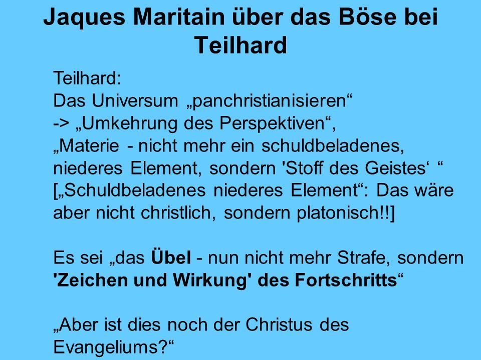 Jaques Maritain über das Böse bei Teilhard Teilhard: Das Universum panchristianisieren -> Umkehrung des Perspektiven, Materie - nicht mehr ein schuldb