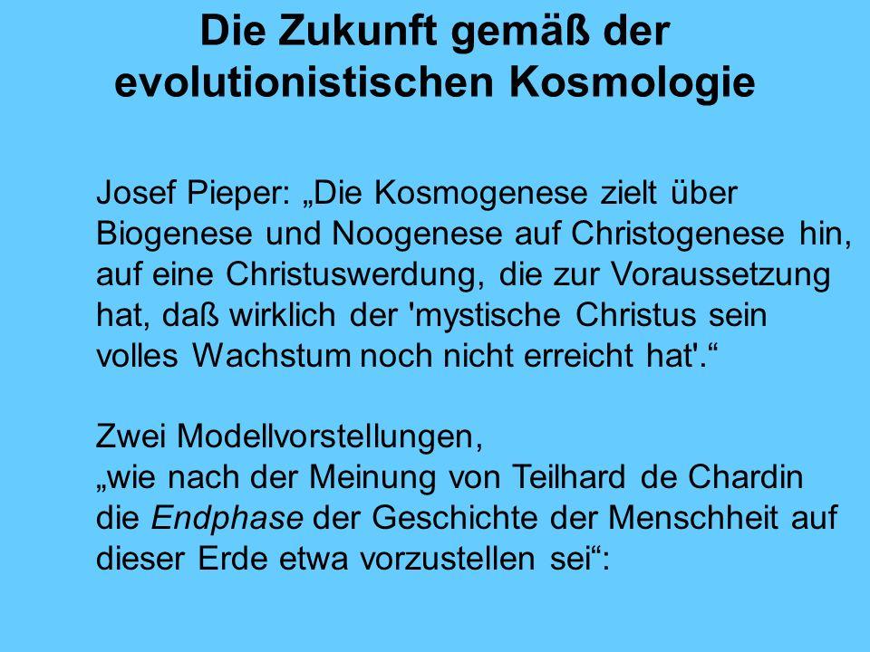 Die Zukunft gemäß der evolutionistischen Kosmologie Josef Pieper: Die Kosmogenese zielt über Biogenese und Noogenese auf Christogenese hin, auf eine C