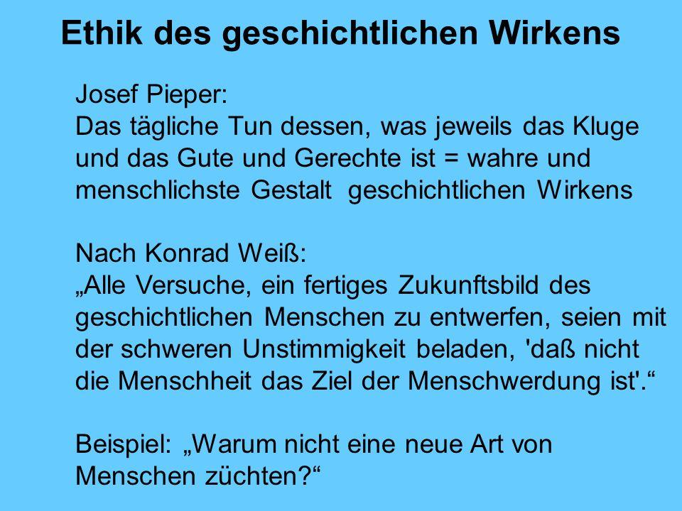 Ethik des geschichtlichen Wirkens Josef Pieper: Das tägliche Tun dessen, was jeweils das Kluge und das Gute und Gerechte ist = wahre und menschlichste