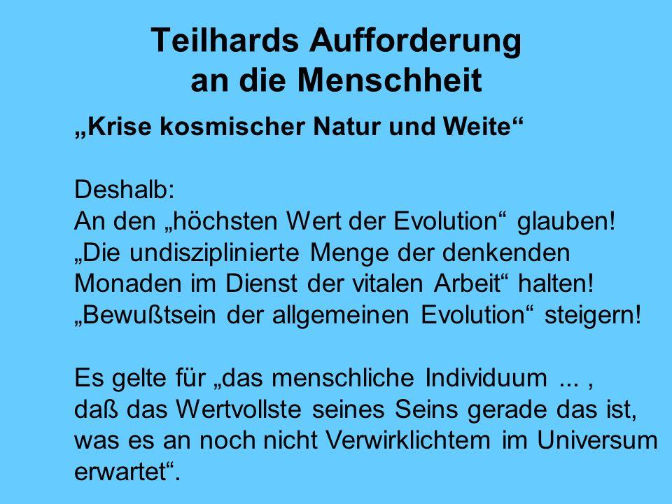 Teilhards Aufforderung an die Menschheit Krise kosmischer Natur und Weite Deshalb: An den höchsten Wert der Evolution glauben! Die undisziplinierte Me