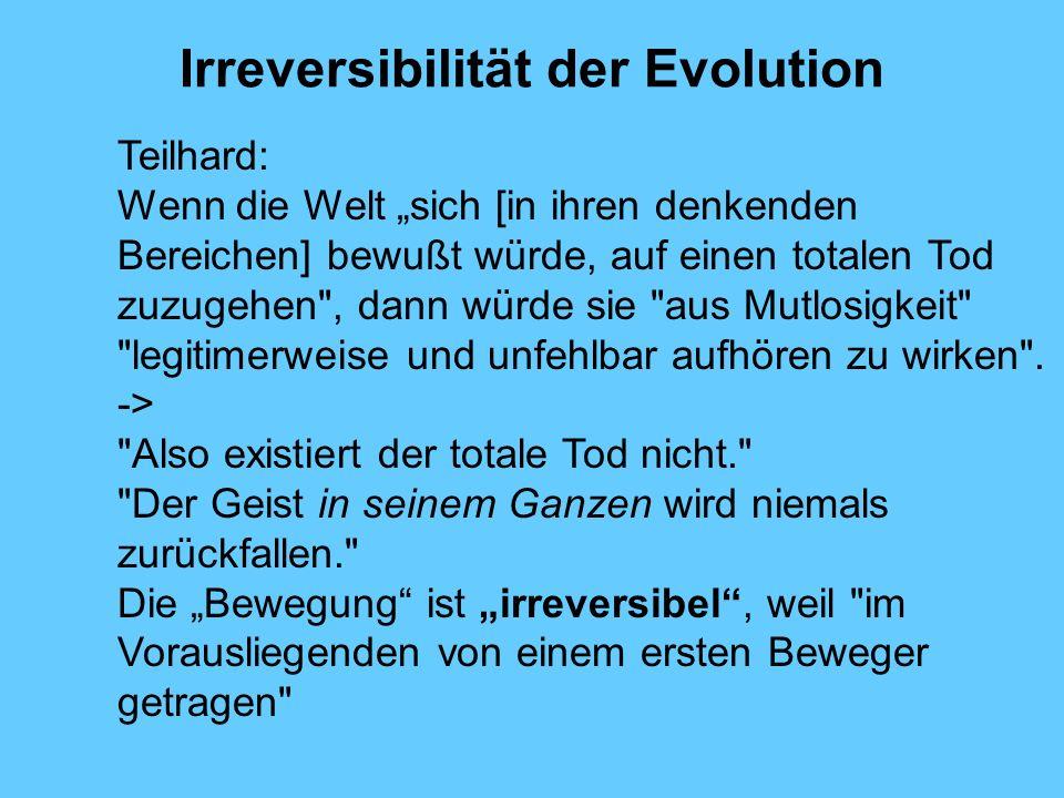 Irreversibilität der Evolution Teilhard: Wenn die Welt sich [in ihren denkenden Bereichen] bewußt würde, auf einen totalen Tod zuzugehen