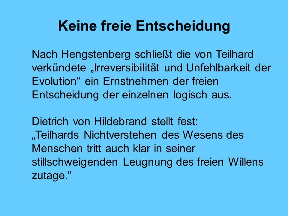 Keine freie Entscheidung Nach Hengstenberg schließt die von Teilhard verkündete Irreversibilität und Unfehlbarkeit der Evolution ein Ernstnehmen der f