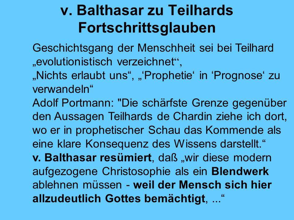 v. Balthasar zu Teilhards Fortschrittsglauben Geschichtsgang der Menschheit sei bei Teilhard evolutionistisch verzeichnet, Nichts erlaubt uns, Prophet