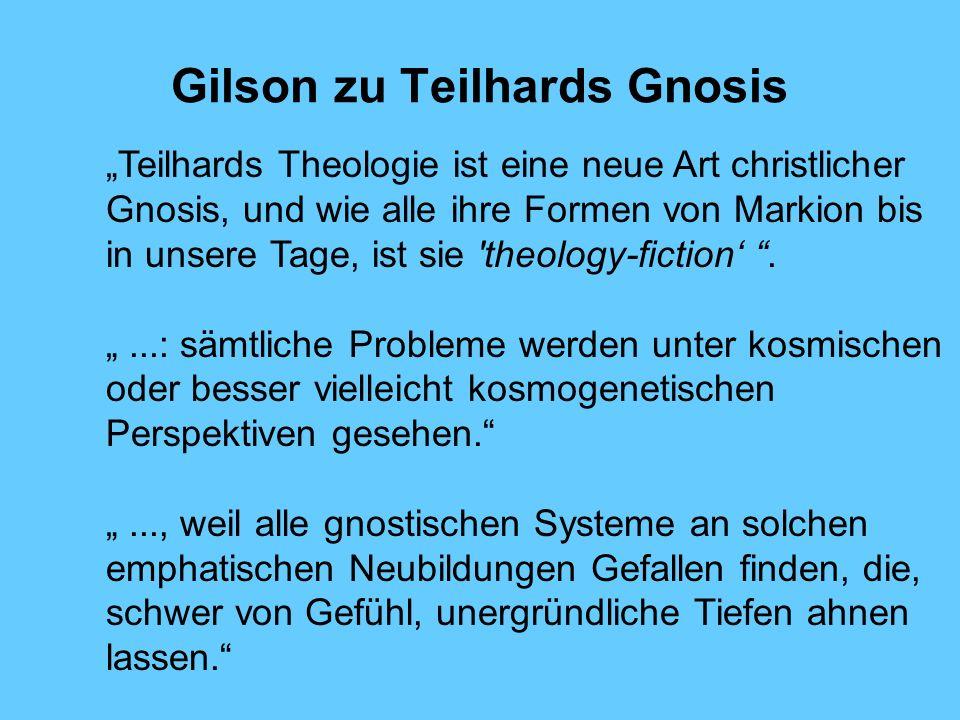 Gilson zu Teilhards Gnosis Teilhards Theologie ist eine neue Art christlicher Gnosis, und wie alle ihre Formen von Markion bis in unsere Tage, ist sie