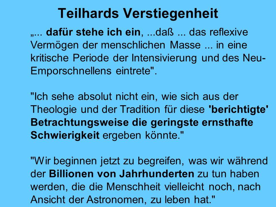 Teilhards Verstiegenheit... dafür stehe ich ein,...daß... das reflexive Vermögen der menschlichen Masse... in eine kritische Periode der Intensivierun