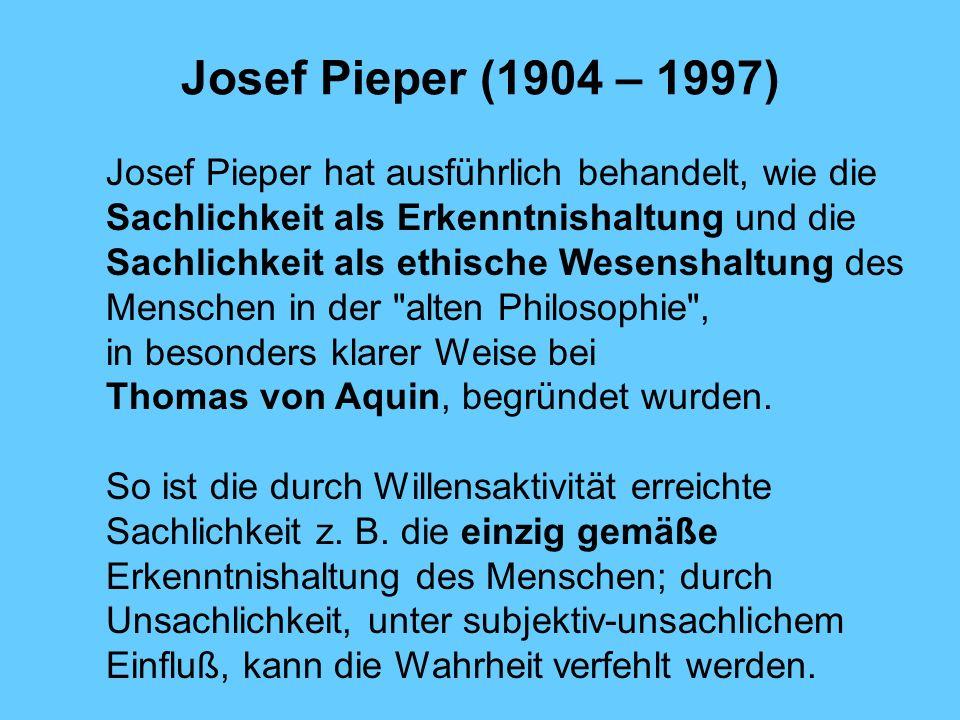 Josef Pieper (1904 – 1997) Josef Pieper hat ausführlich behandelt, wie die Sachlichkeit als Erkenntnishaltung und die Sachlichkeit als ethische Wesens