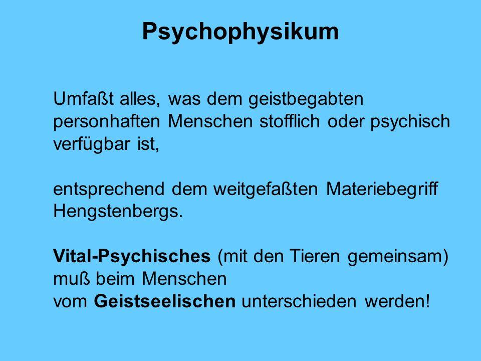 Psychophysikum Umfaßt alles, was dem geistbegabten personhaften Menschen stofflich oder psychisch verfügbar ist, entsprechend dem weitgefaßten Materie