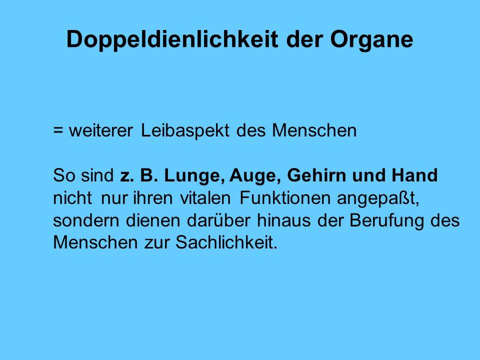 Doppeldienlichkeit der Organe = weiterer Leibaspekt des Menschen So sind z. B. Lunge, Auge, Gehirn und Hand nicht nur ihren vitalen Funktionen angepaß