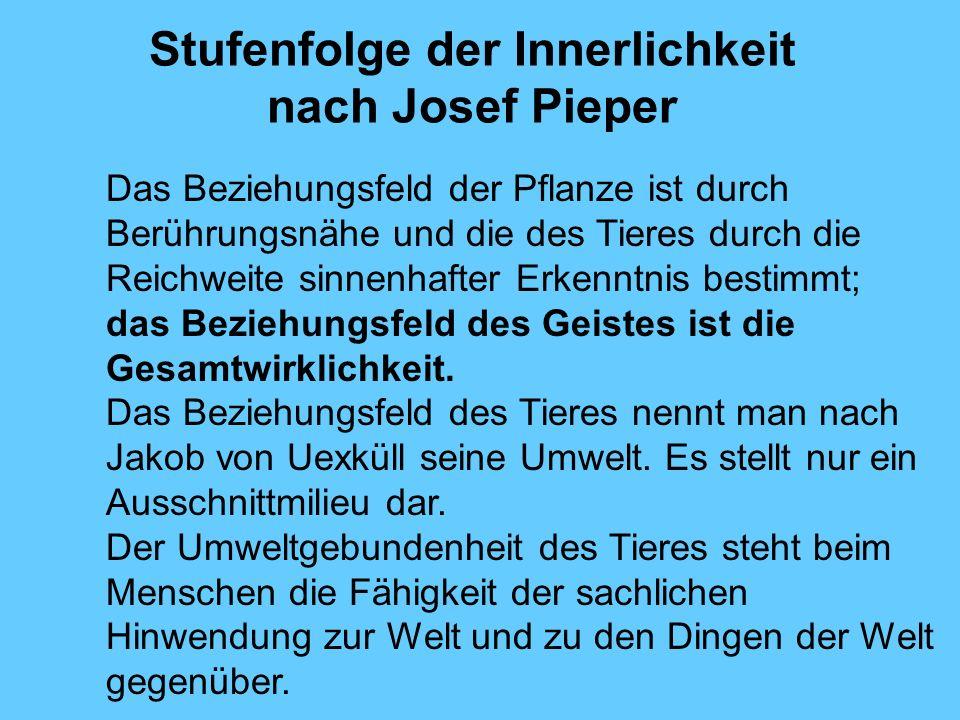 Stufenfolge der Innerlichkeit nach Josef Pieper Das Beziehungsfeld der Pflanze ist durch Berührungsnähe und die des Tieres durch die Reichweite sinnen