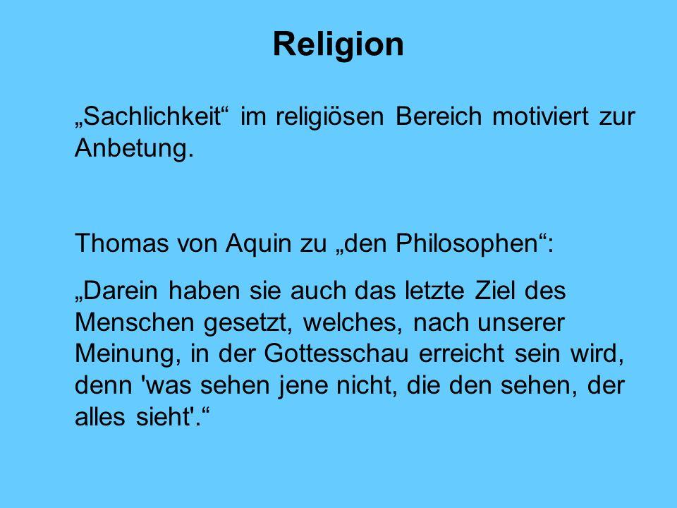 Religion Sachlichkeit im religiösen Bereich motiviert zur Anbetung. Thomas von Aquin zu den Philosophen: Darein haben sie auch das letzte Ziel des Men