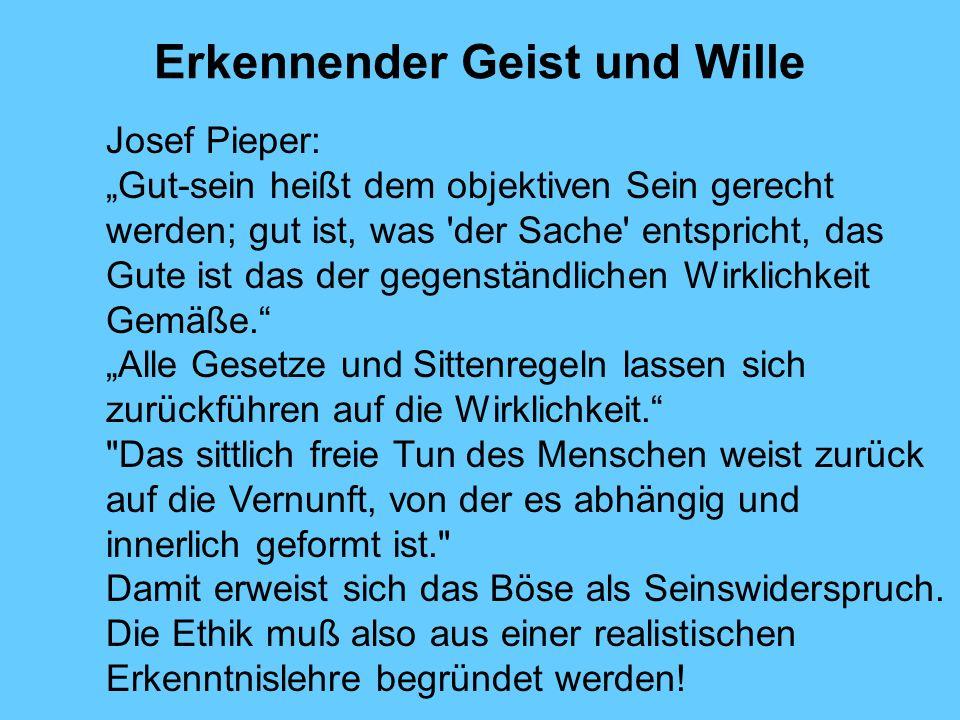 Erkennender Geist und Wille Josef Pieper: Gut-sein heißt dem objektiven Sein gerecht werden; gut ist, was 'der Sache' entspricht, das Gute ist das der