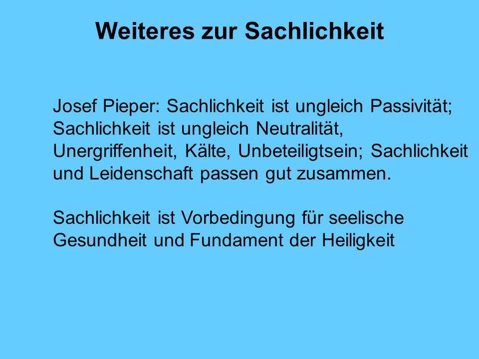 Weiteres zur Sachlichkeit Josef Pieper: Sachlichkeit ist ungleich Passivität; Sachlichkeit ist ungleich Neutralität, Unergriffenheit, Kälte, Unbeteili