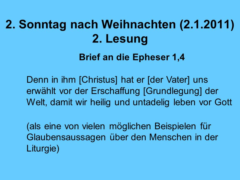 2. Sonntag nach Weihnachten (2.1.2011) 2. Lesung Brief an die Epheser 1,4 Denn in ihm [Christus] hat er [der Vater] uns erwählt vor der Erschaffung [G