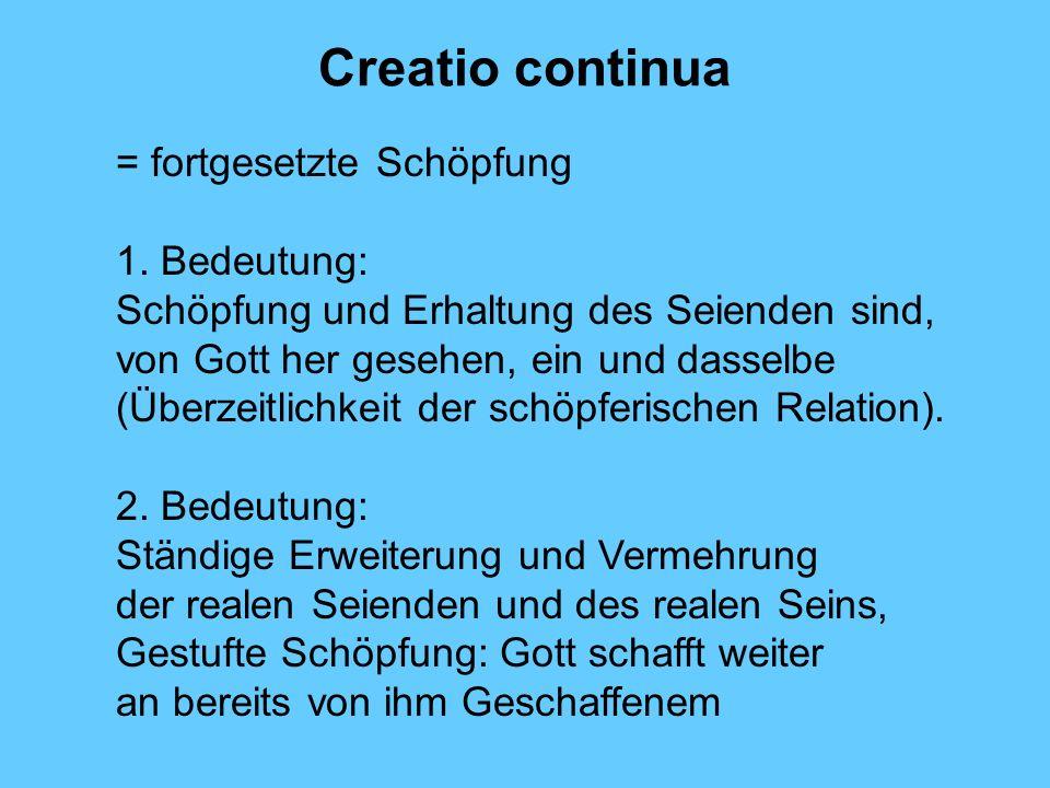 Creatio continua = fortgesetzte Schöpfung 1. Bedeutung: Schöpfung und Erhaltung des Seienden sind, von Gott her gesehen, ein und dasselbe (Überzeitlic