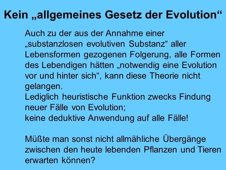 Kein allgemeines Gesetz der Evolution Auch zu der aus der Annahme einer substanzlosen evolutiven Substanz aller Lebensformen gezogenen Folgerung, alle